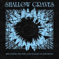 SHALLOW GRAVES - BREATHING PRAYERS AND ECHOES OF GOODBYES [LIMITED] DIGICD