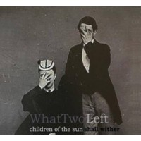 WHAT TWO LEFT - CHILDREN OF THE SUN SHALL WITHER + WHAT TWO LEFT EP DIGICD